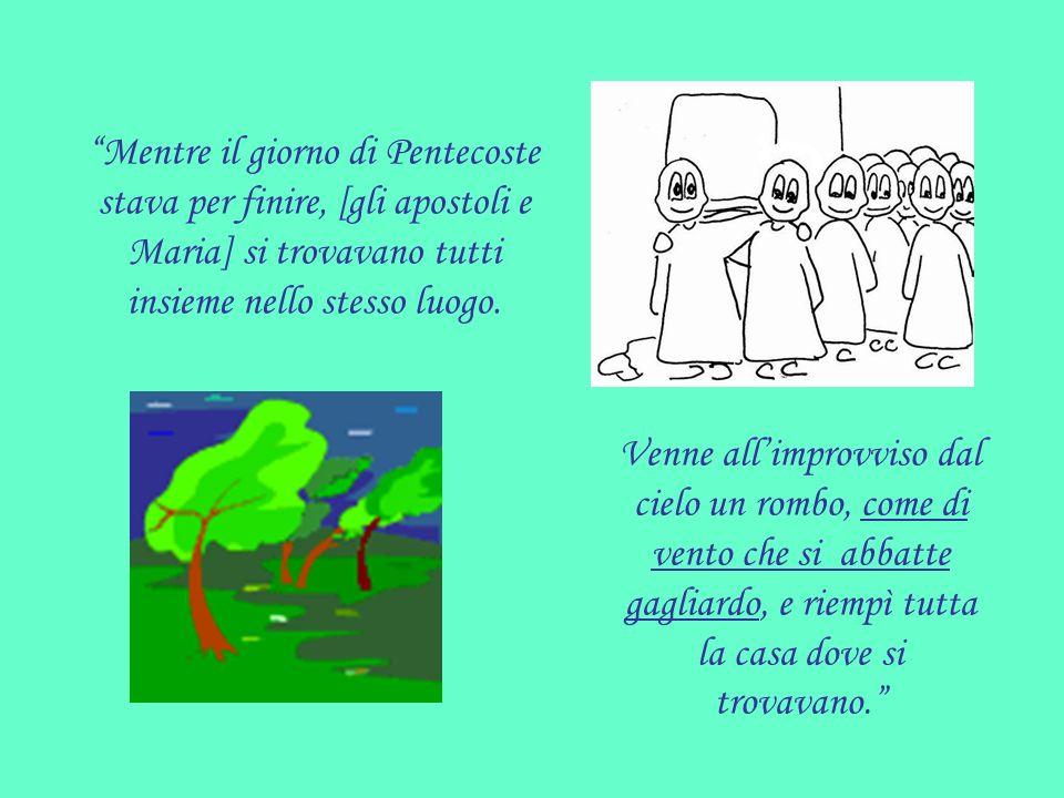 Mentre il giorno di Pentecoste stava per finire, [gli apostoli e Maria] si trovavano tutti insieme nello stesso luogo.